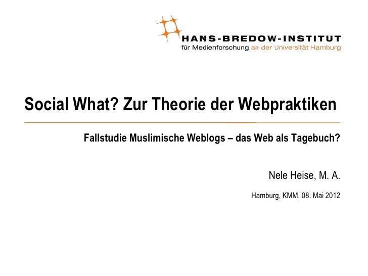 Social What? Zur Theorie der Webpraktiken       Fallstudie Muslimische Weblogs – das Web als Tagebuch?                    ...