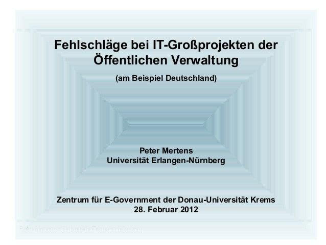 Peter Mertens – Universität Erlangen-Nürnberg 1 Fehlschläge bei IT-Großprojekten der Öffentlichen Verwaltung (am Beispiel ...
