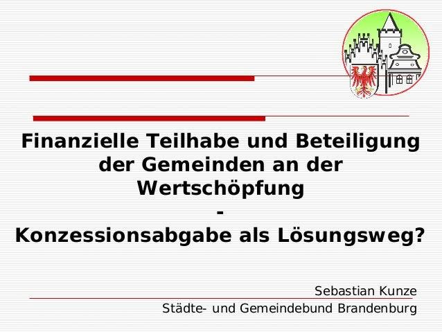 Finanzielle Teilhabe und Beteiligung der Gemeinden an der Wertschöpfung - Konzessionsabgabe als Lösungsweg? Sebastian Kunz...