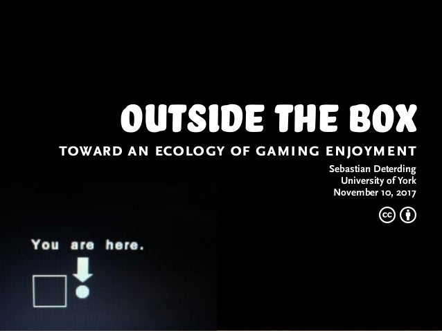 outside the boxtoward an ecology of gaming enjoyment Sebastian Deterding University of York November 10, 2017 c b
