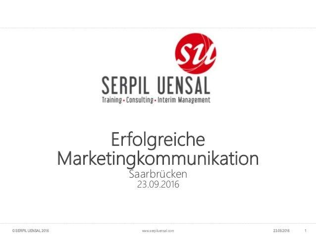 www.serpiluensal.com Erfolgreiche Marketingkommunikation Saarbrücken 23.09.2016 123.09.2016© SERPIL UENSAL 2016