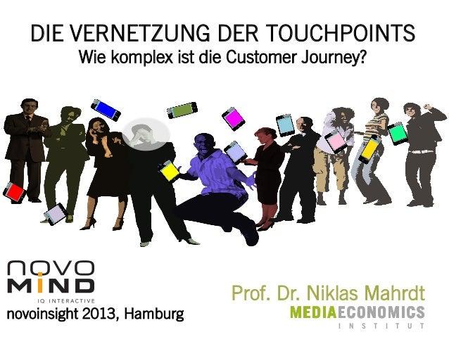 DIE VERNETZUNG DER TOUCHPOINTS Wie komplex ist die Customer Journey?  Prof. Dr. Niklas Mahrdt novoinsight 2013, Hamburg  I...