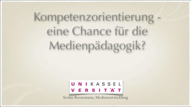 Kompetenzorientierung -  eine Chance für die  Medienpädagogik?     Stefan Bornemann, Medienentwicklung