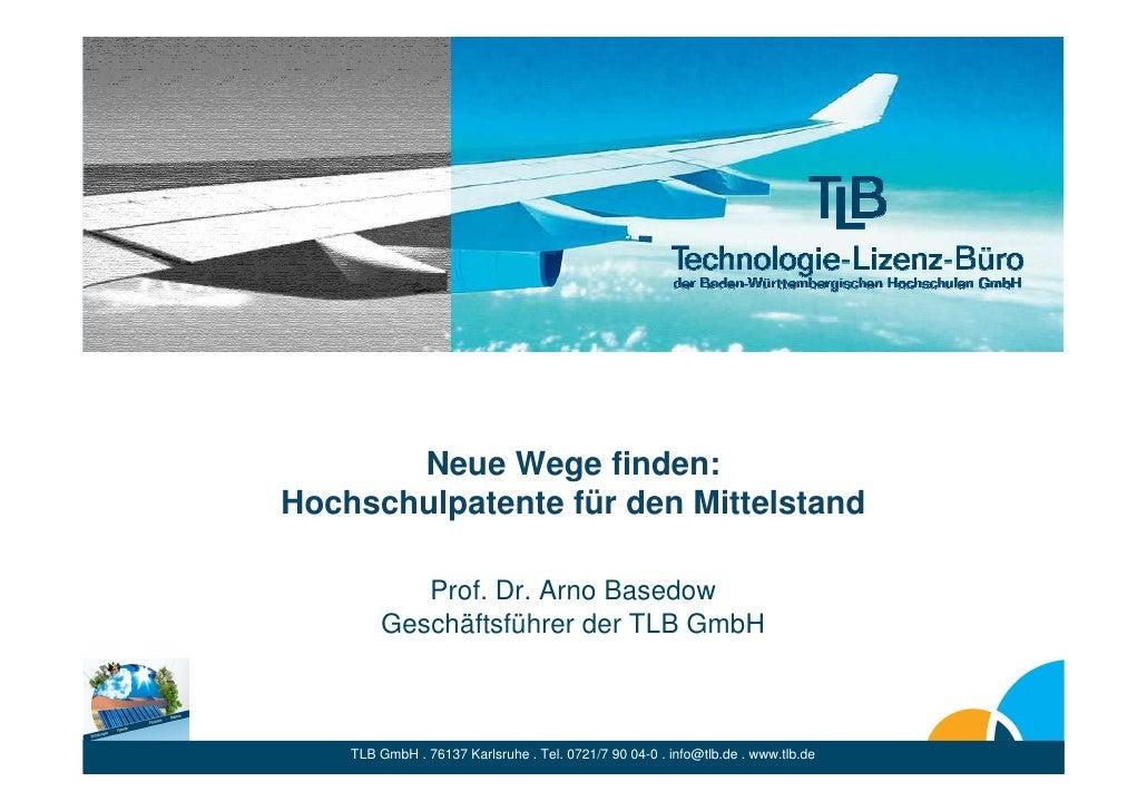 Neue Wege finden: Hochschulpatente für den Mittelstand             Prof. Dr. Arno Basedow         Geschäftsführer der TLB ...
