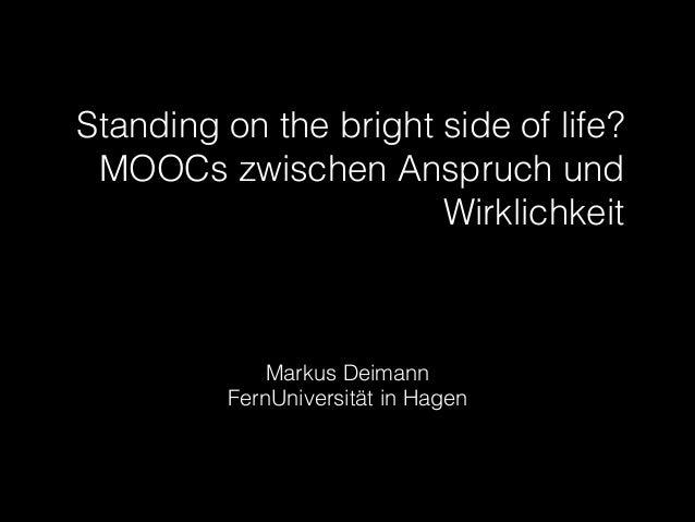 Standing on the bright side of life? MOOCs zwischen Anspruch und Wirklichkeit  !  Markus Deimann FernUniversität in Hagen