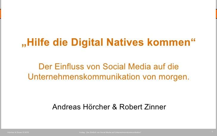 """Vortag  """"Der Einfluß von Social Media auf Unternehmenskommunikation""""  Hörcher & Zinner © 2010 3 """" Hilfe die Digital Native..."""