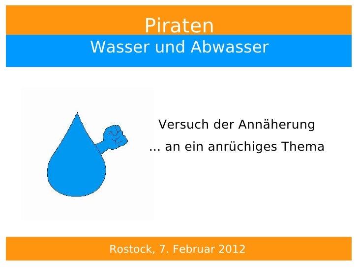 PiratenWasser und Abwasser          Versuch der Annäherung        ... an ein anrüchiges Thema  Rostock, 7. Februar 2012