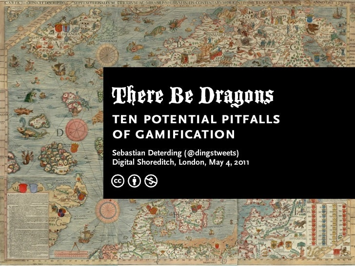 There Be Dragonsten potential pitfallsof gamificationSebastian Deterding (@dingstweets)Digital Shoreditch, London, May 4, ...
