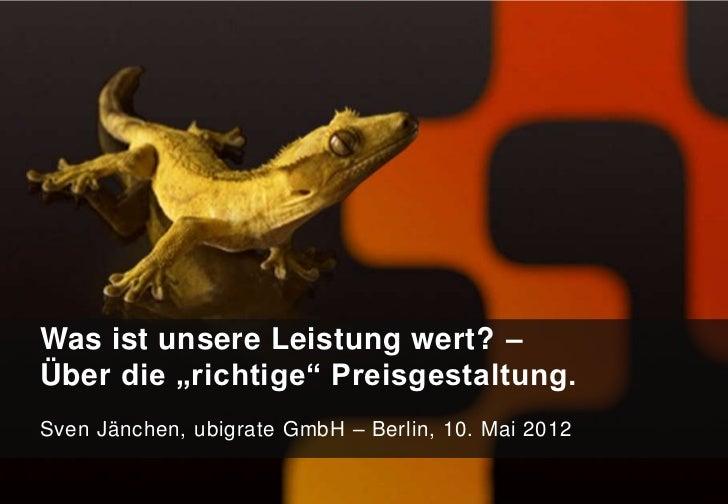 """Was ist unsere Leistung wert? –Über die """"richtige"""" Preisgestaltung.Sven Jänchen, ubigrate GmbH – Berlin, 10. Mai 2012"""