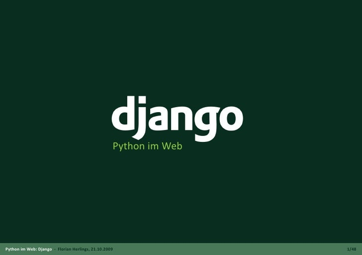 Python im Web     Python im Web: Django - Florian Herlings, 21.10.2009               1/48