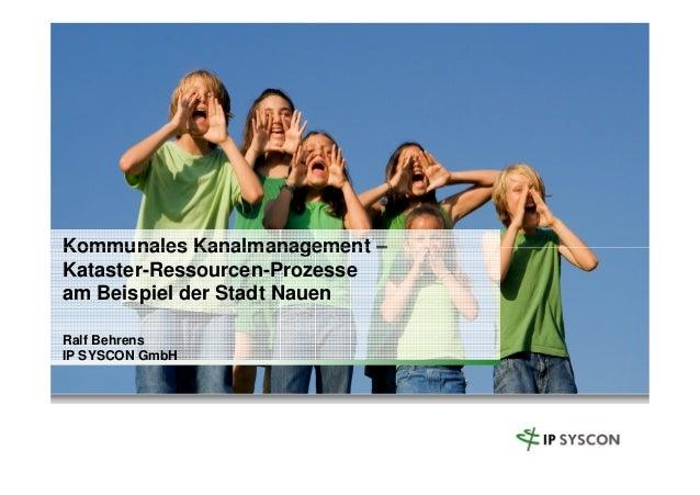 Kommunales Kanalmanagement –Kommunales Kanalmanagement – Kataster-Ressourcen-Prozesse am Beispiel der Stadt Nauen Ralf Beh...