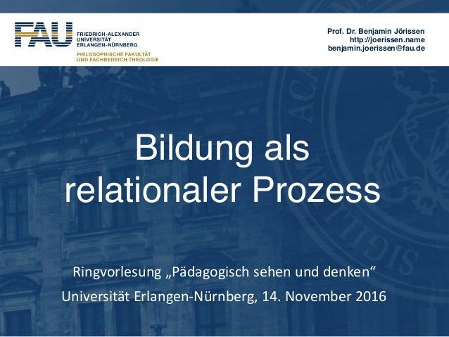 Prof. Dr. Benjamin Jörissen http://joerissen.name benjamin.joerissen@fau.de Bildung als  relationaler Prozess Ringvorlesu...