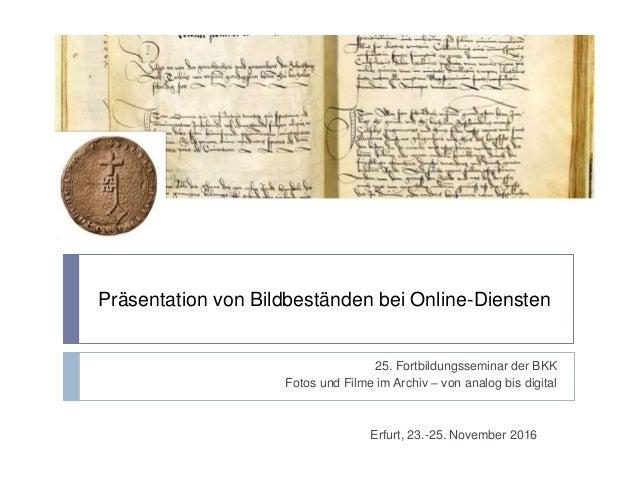 Präsentation von Bildbeständen bei Online-Diensten 25. Fortbildungsseminar der BKK Fotos und Filme im Archiv – von analog ...