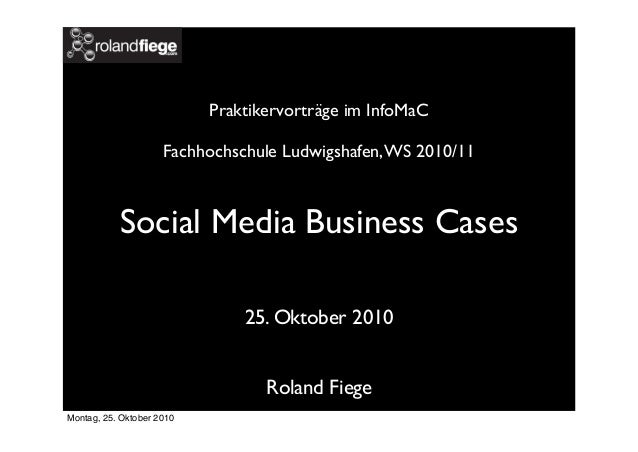 Praktikervorträge im InfoMaC Fachhochschule Ludwigshafen,WS 2010/11 Social Media Business Cases 25. Oktober 2010 Roland Fi...