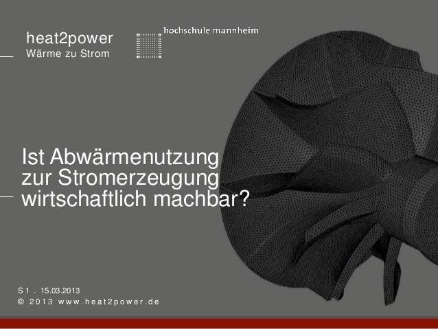 heat2power Wärme zu StromIst Abwärmenutzungzur Stromerzeugungwirtschaftlich machbar?S 1 . 15.03.2013© 2013 www.heat2power....