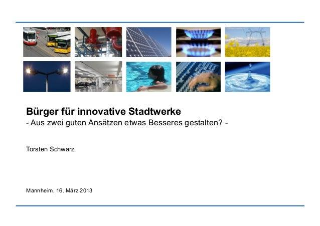 Bürger für innovative Stadtwerke- Aus zwei guten Ansätzen etwas Besseres gestalten? -Torsten SchwarzMannheim, 16. März 2013