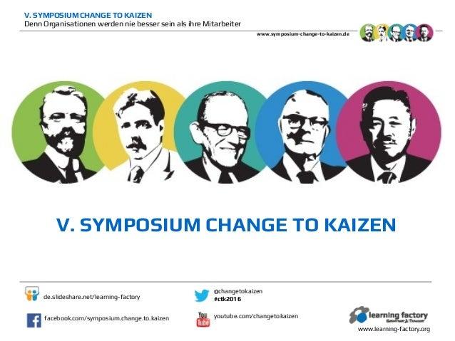 V. SYMPOSIUM CHANGE TO KAIZEN Denn Organisationen werden nie besser sein als ihre Mitarbeiter www.symposium-change-to-kaiz...