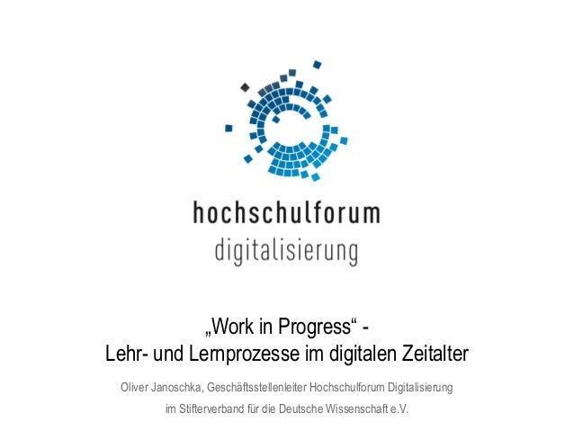 """""""Work in Progress"""" - Lehr- und Lernprozesse im digitalen Zeitalter Oliver Janoschka, Geschäftsstellenleiter Hochschulforum..."""