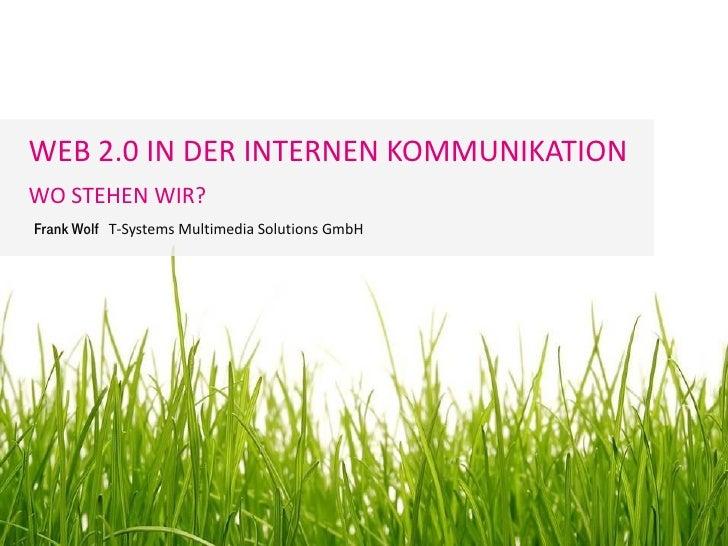 WEB 2.0 IN DER INTERNEN KOMMUNIKATION WO STEHEN WIR? Frank Wolf T-Systems Multimedia Solutions GmbH                       ...