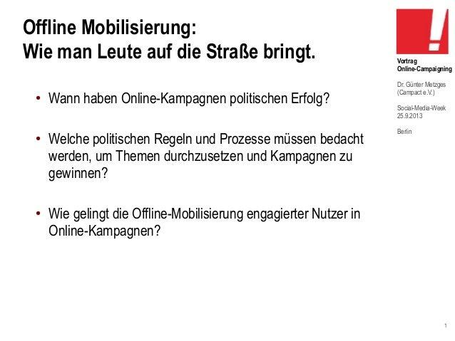 1 Vortrag Online-Campaigning Dr. Günter Metzges (Campact e.V.) Social-Media-Week 25.9.2013 Berlin Offline Mobilisierung: W...
