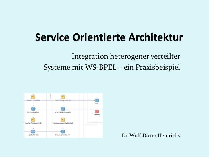 Integration heterogener verteilterSysteme mit WS-BPEL – ein Praxisbeispiel                       Dr. Wolf-Dieter Heinrichs