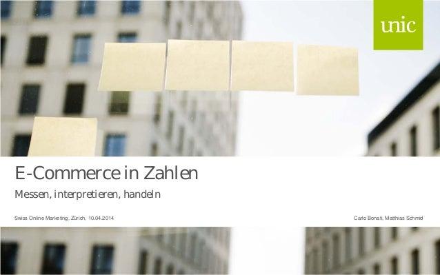 E-Commerce in Zahlen Messen, interpretieren, handeln Carlo Bonati, Matthias SchmidSwiss Online Marketing, Zürich, 10.04.20...