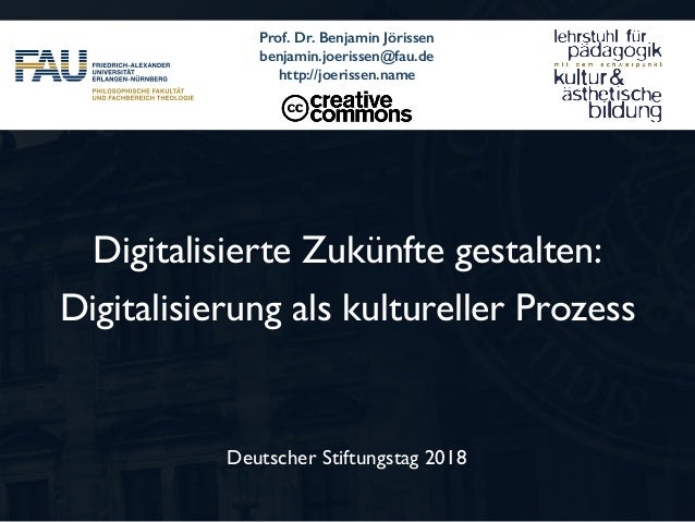 Deutscher Stiftungstag 2018 Digitalisierte Zukünfte gestalten: Digitalisierung als kultureller Prozess Prof. Dr. Benjamin ...