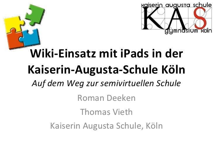 Wiki-Einsatz mit iPads in der Kaiserin-Augusta-Schule Köln Auf dem Weg zur semivirtuellen Schule Roman Deeken Thomas Vieth...