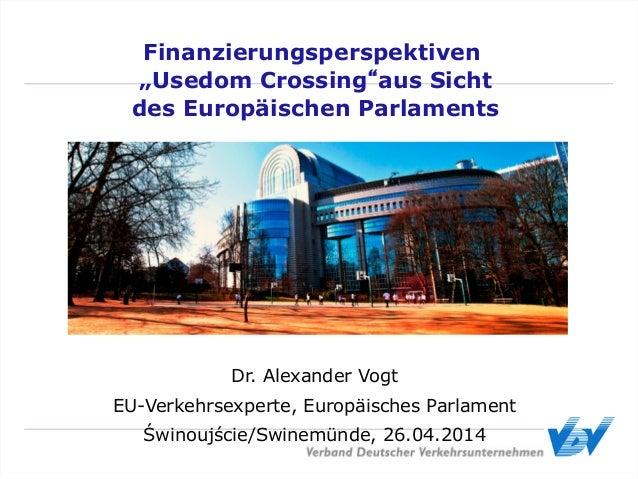 Dr. Alexander Vogt EU-Verkehrsexperte, Europäisches Parlament Świnoujście/Swinemünde, 26.04.2014 Finanzierungsperspektiven...