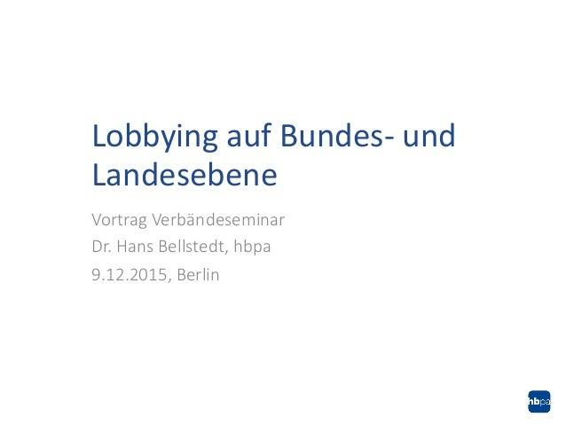 Vortrag Verbändeseminar Dr. Hans Bellstedt, hbpa 9.12.2015, Berlin Lobbying auf Bundes- und Landesebene