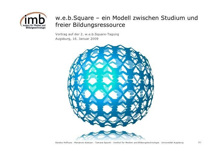 w.e.b.Square – ein Modell zwischen Studium und freier Bildungsressource Vortrag auf der 2. w.e.b.Square-Tagung Augsburg, 1...