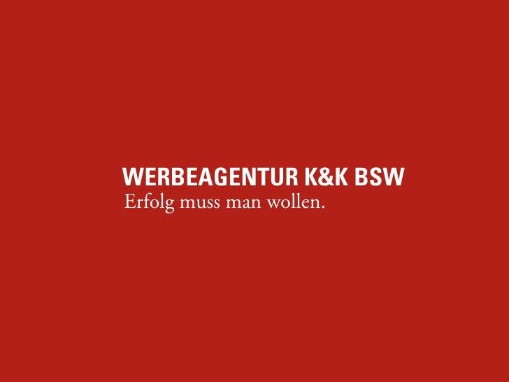 WERBEAGENTUR K&K BSW Erfolg muss man wollen.                               K&K BSW