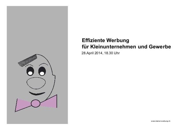 Effiziente Werbung für Kleinunternehmen und Gewerbe 28.April 2014, 18.30 Uhr www.steiner-werbung.ch