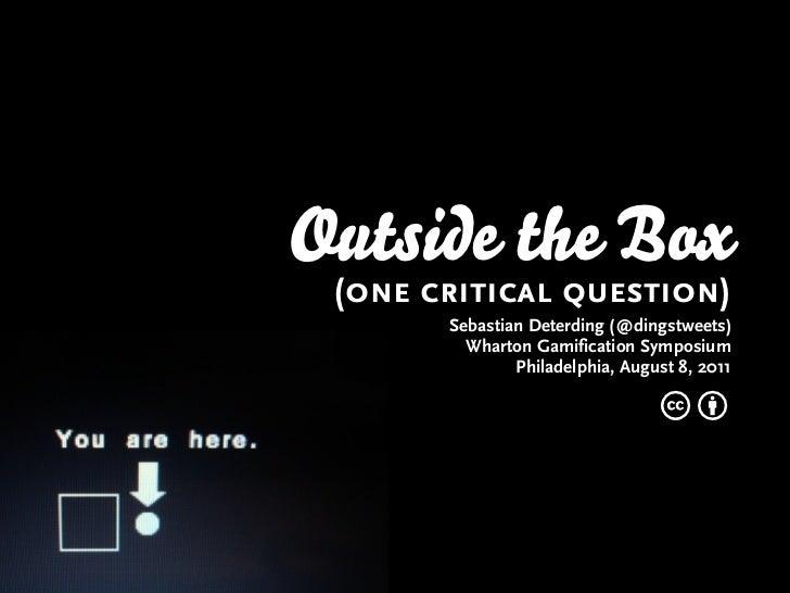 Outside the Box (one critical question)       Sebastian Deterding (@dingstweets)         Wharton Gamification Symposium   ...