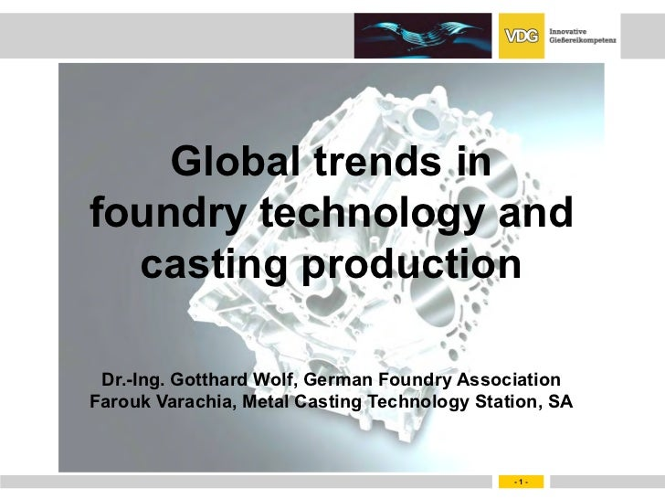 Global trends infoundry technology and  casting production Dr.-Ing. Gotthard Wolf, German Foundry AssociationFarouk Varach...