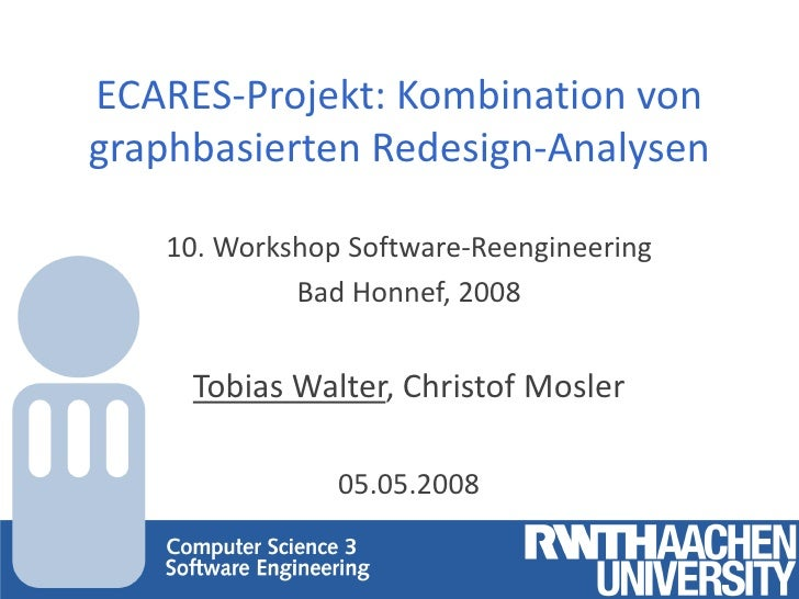 ECARES-Projekt: Kombination vongraphbasierten Redesign-Analysen   10. Workshop Software-Reengineering            Bad Honne...