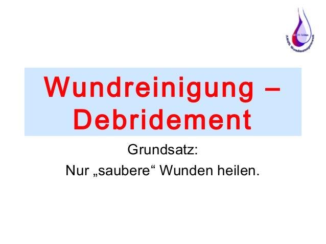 """Wundreinigung – Debridement Grundsatz: Nur """"saubere"""" Wunden heilen."""