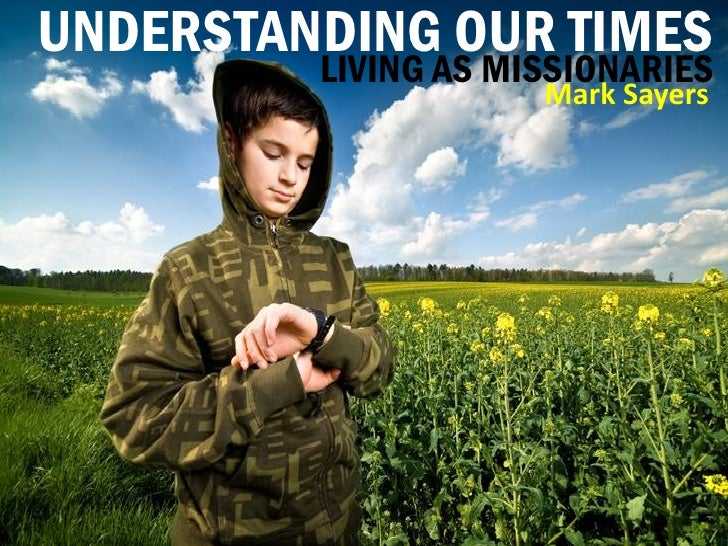 UNDERSTANDING OUR TIMES          LIVING AS MISSIONARIES                      Mark Sayers