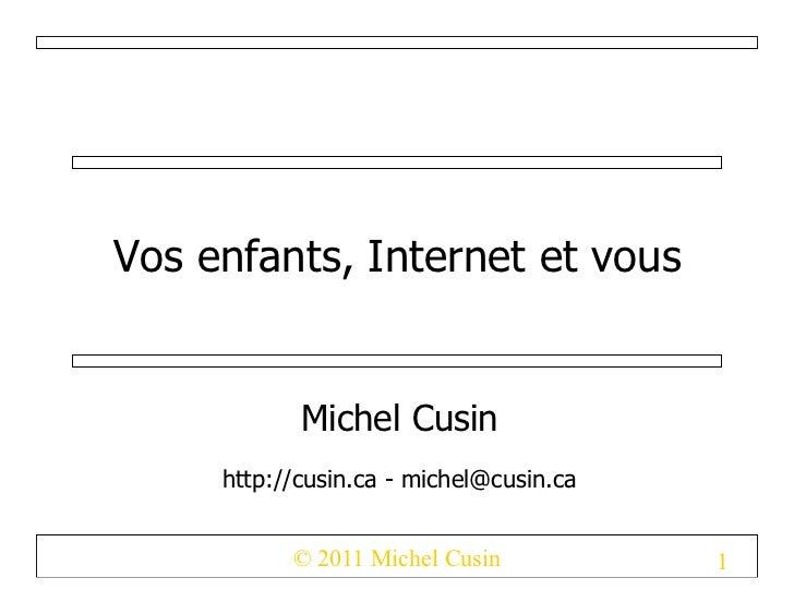 Vos enfants, Internet et vous            Michel Cusin     http://cusin.ca - michel@cusin.ca           © 2011 Michel Cusin ...