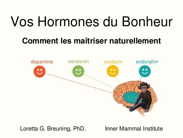 Vos Hormones du Bonheur dopamine endorphinoxytocinserotonin Loretta G. Breuning, PhD. Inner Mammal Institute Comment les m...