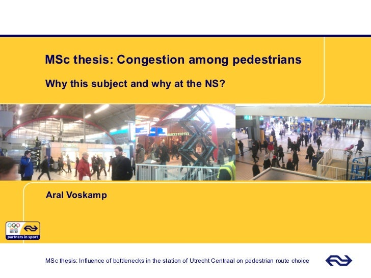 MSc thesis: Congestion among pedestriansWhy this subject and why at the NS?Aral VoskampMSc thesis: Influence of bottleneck...