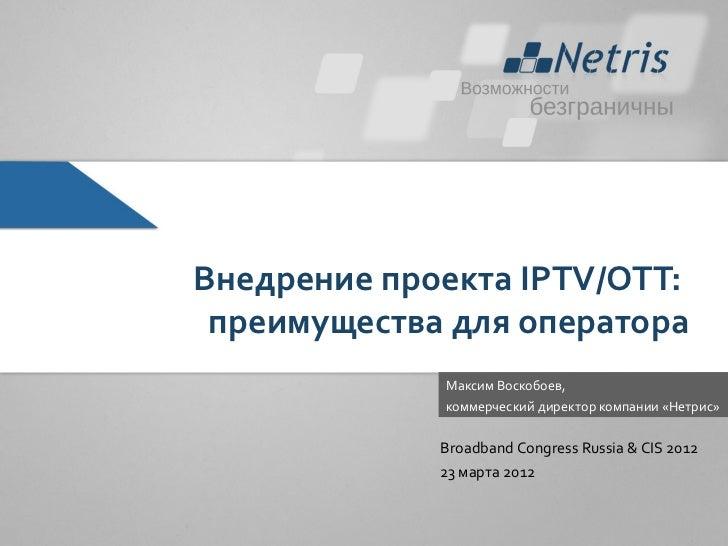 Внедрение проекта IPTV/OTT: преимущества для оператора             Максим Воскобоев,             коммерческий директор ком...
