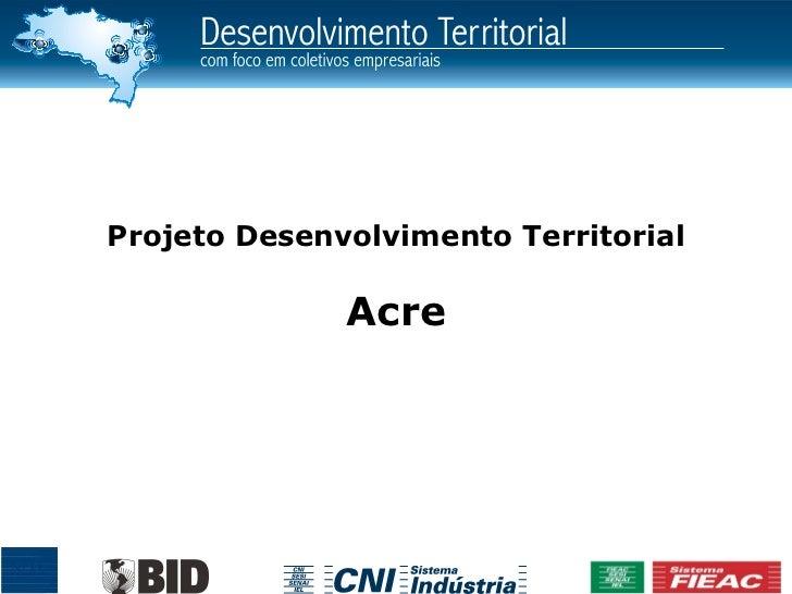 Projeto Desenvolvimento Territorial              Acre