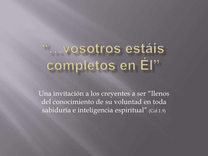 """""""…vosotros estáis completos en Él""""<br />Una invitación a los creyentes a ser """"llenos del conocimiento de su voluntad en to..."""
