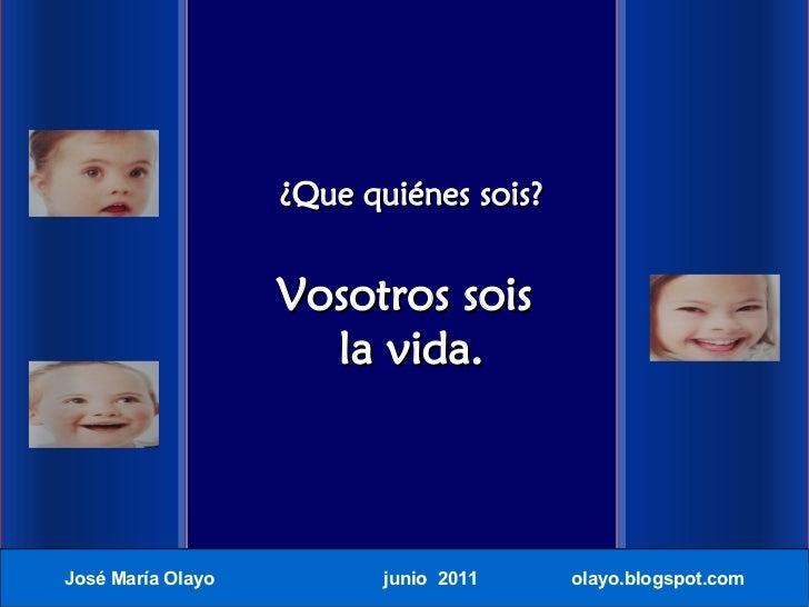 ¿Que quiénes sois?                   Vosotros sois                     la vida.José María Olayo          junio 2011    ola...