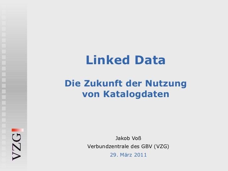 Linked Data Die Zukunft der Nutzung von Katalogdaten Jakob Voß Verbundzentrale des GBV (VZG) 29. März 2011