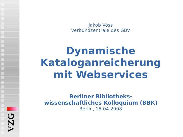 Jakob Voss Verbundzentrale des GBV Dynamische Kataloganreicherung mit Webservices   Berliner Bibliotheks- wissenschaftlich...