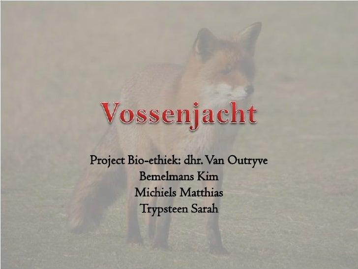 Vossenjacht Project Bio-ethiek: dhr. Van Outryve Bemelmans Kim Michiels Matthias Trypsteen Sarah