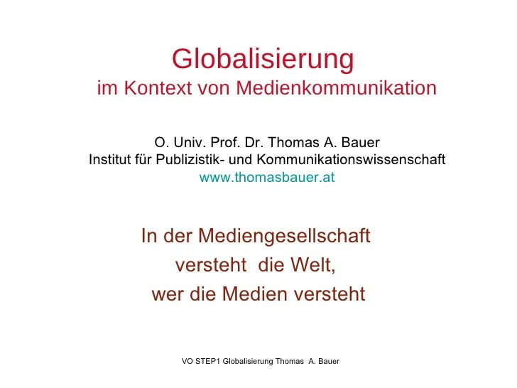 Globalisierung  im Kontext von Medienkommunikation O. Univ. Prof. Dr. Thomas A. Bauer Institut für Publizistik- und Kommun...