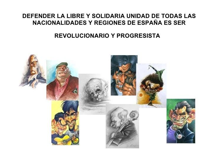 DEFENDER LA LIBRE Y SOLIDARIA UNIDAD DE TODAS LAS NACIONALIDADES Y REGIONES DE ESPAÑA ES SER REVOLUCIONARIO Y PROGRESISTA